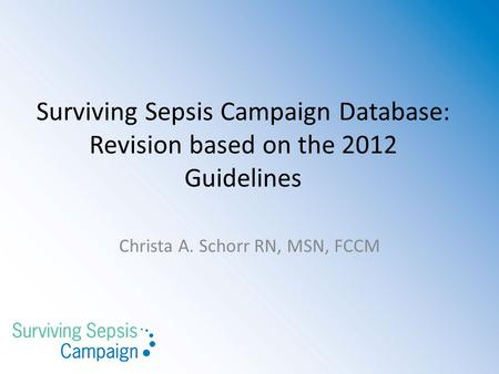 Surviving Sepsis Campaign Database: Revision based on the 2012 Guidelines Christa A. Schorr RN, MSN, FCCM.