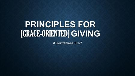 PRINCIPLES FOR [GRACE-ORIENTED] GIVING 2 Corinthians 8:1-7.