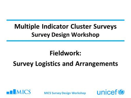 Multiple Indicator Cluster Surveys Survey Design Workshop Fieldwork: Survey Logistics and Arrangements MICS Survey Design Workshop.