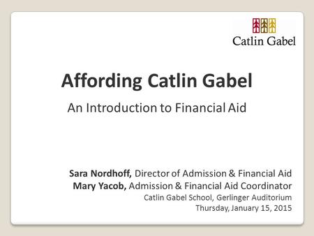 Affording Catlin Gabel An Introduction to Financial Aid Sara Nordhoff, Director of Admission & Financial Aid Mary Yacob, Admission & Financial Aid Coordinator.