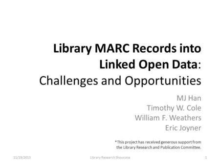 Library MARC Records into Linked Open Data: Challenges and Opportunities MJ Han Timothy W. Cole William F. Weathers Eric Joyner 11/19/2013Library Research.