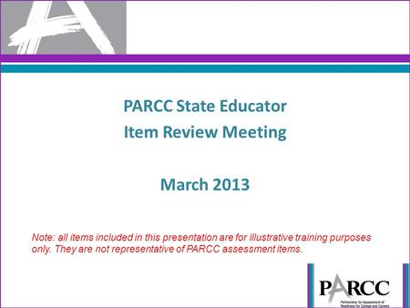 PARCC State Educator Item Review Meeting March 2013 1 Note: all items included in this presentation are for illustrative training purposes only. They are.