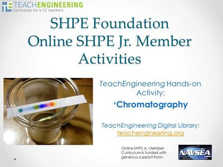 SHPE Foundation Online SHPE Jr. Member Activities TeachEngineering Hands-on Activity: * Chromatography TeachEngineering Digital Library: teachengineering.org.