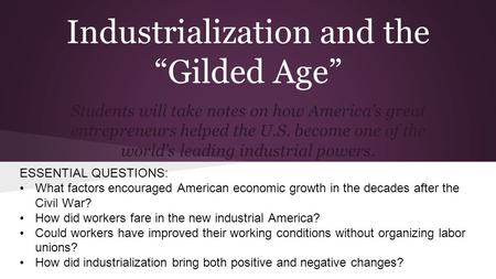 "Industrialization and the ""Gilded Age"" Students will take notes on how America's great entrepreneurs helped the U.S. become one of the world's leading."