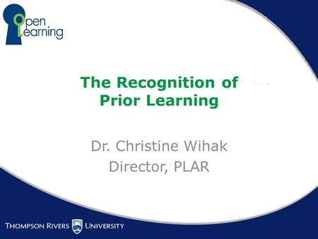 The Recognition of Prior Learning Dr. Christine Wihak Director, PLAR.