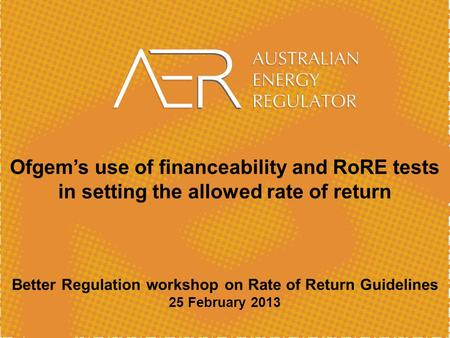Ofgem's use of financeability and RoRE tests in setting the allowed rate of return Better Regulation workshop on Rate of Return Guidelines 25 February.