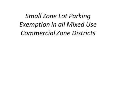 Small Zone Lot Parking Exemption in all Mixed Use Commercial Zone Districts.