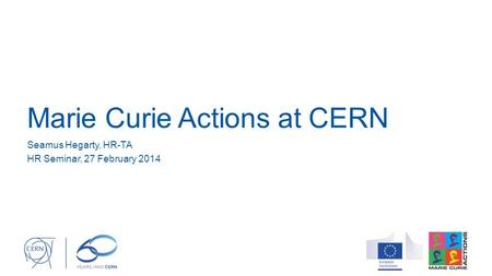 Marie Curie Actions at CERN Seamus Hegarty, HR-TA HR Seminar, 27 February 2014.