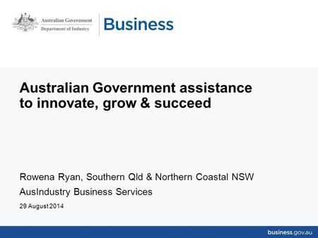 Australian Government assistance to innovate, grow & succeed Rowena Ryan, Southern Qld & Northern Coastal NSW AusIndustry Business Services 29 August 2014.
