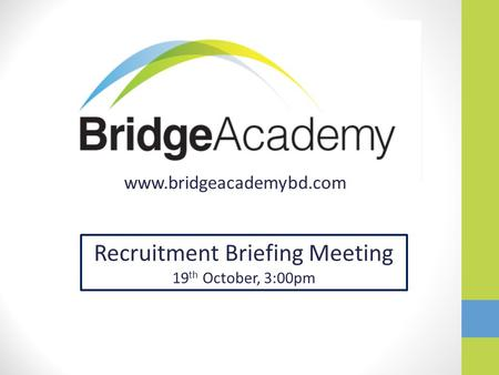 Www.bridgeacademybd.com Recruitment Briefing Meeting 19 th October, 3:00pm.
