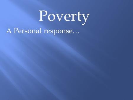 Poverty A Personal response…. Poverty A Personal response… Psalm 82:3 Defend the weak and the fatherless; uphold the cause of the poor and the oppressed.