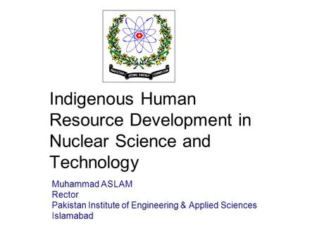 / 28 Indigenous Human Resource Development in Nuclear Science and Technology Muhammad ASLAM Rector Pakistan Institute of Engineering & Applied Sciences.