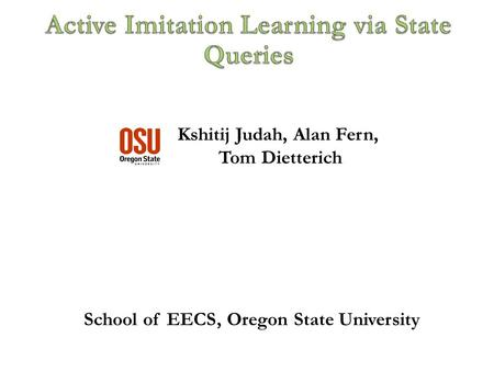 Kshitij Judah, Alan Fern, Tom Dietterich TexPoint fonts used in EMF. Read the TexPoint manual before you delete this box.: School of EECS, Oregon State.