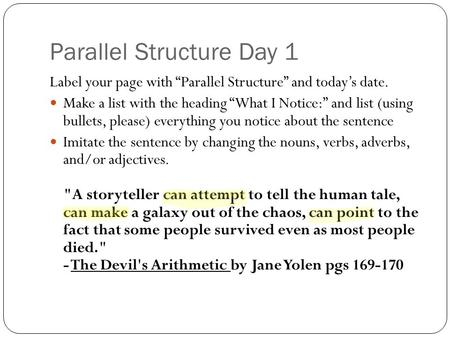"Parallel Structure Day 1 Label your page with ""Parallel Structure"" and today's date. Make a list with the heading ""What I Notice:"" and list (using bullets,"