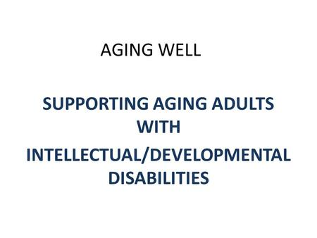 AGING WELL SUPPORTING AGING ADULTS WITH INTELLECTUAL/DEVELOPMENTAL DISABILITIES.