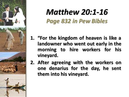 "Matthew 20:1-16 Page 832 in Pew Bibles 1.""For the kingdom of heaven is like a landowner who went out early in the morning to hire workers for his vineyard."