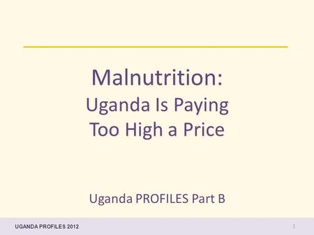 Malnutrition: Uganda Is Paying Too High a Price Uganda PROFILES Part B UGANDA PROFILES 2012 1.