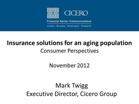 Insurance solutions for an aging population Consumer Perspectives November 2012 Mark Twigg Executive Director, Cicero Group.
