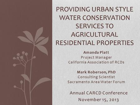 Amanda Platt Project Manager California Association of RCDs Mark Roberson, PhD Consulting Scientist Sacramento Area Water Forum PROVIDING URBAN STYLE WATER.