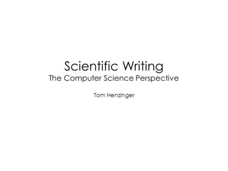 Scientific Writing The Computer Science Perspective Tom Henzinger.