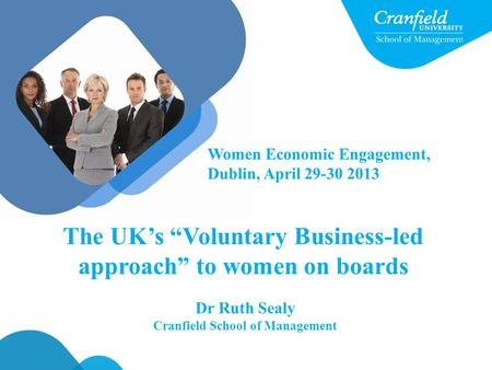 "Dr Ruth Sealy Cranfield School of Management The UK's ""Voluntary Business-led approach"" to women on boards Women Economic Engagement, Dublin, April 29-30."