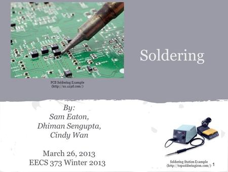 Soldering By: Sam Eaton, Dhiman Sengupta, Cindy Wan March 26, 2013 EECS 373 Winter 2013 1 PCB Soldering Example (http://us.123rf.com/) Soldering Station.