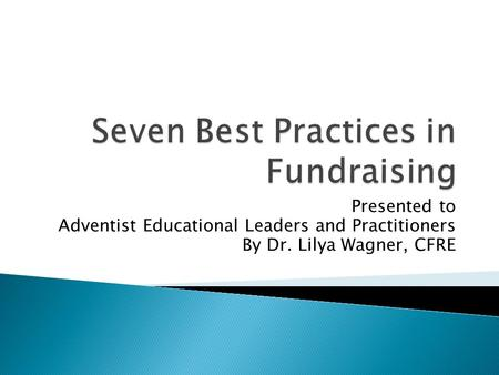Presented to Adventist Educational Leaders and Practitioners By Dr. Lilya Wagner, CFRE.