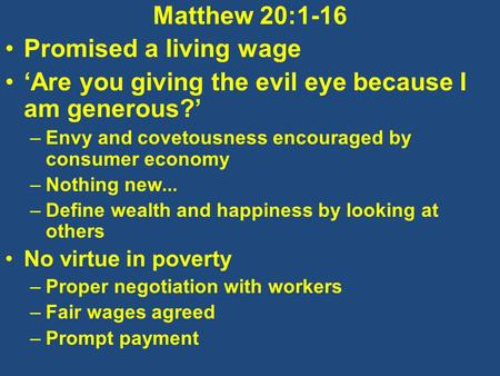 Matthew 20:1-16 Promised a living wage 'Are you giving the evil eye because I am generous?' –Envy and covetousness encouraged by consumer economy –Nothing.