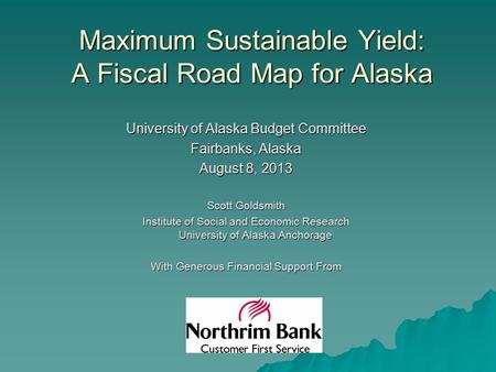 Maximum Sustainable Yield: A Fiscal Road Map for Alaska University of Alaska Budget Committee Fairbanks, Alaska August 8, 2013 Scott Goldsmith Institute.
