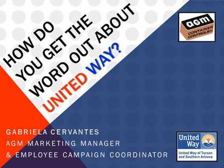 UNITED WAY? HOW DO YOU GET THE WORD OUT ABOUT UNITED WAY? GABRIELA CERVANTES AGM MARKETING MANAGER & EMPLOYEE CAMPAIGN COORDINATOR.
