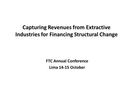 Capturing Revenues from Extractive Industries for Financing Structural Change FTC Annual Conference Lima 14-15 October.