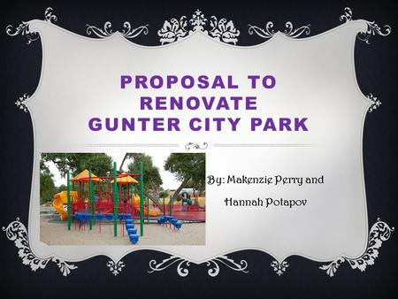 PROPOSAL TO RENOVATE GUNTER CITY PARK By: Makenzie Perry and Hannah Potapov.