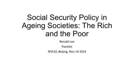 Social Security Policy in Ageing Societies: The Rich and the Poor Ronald Lee Panelist NTA10, Beijing, Nov 14 2014.
