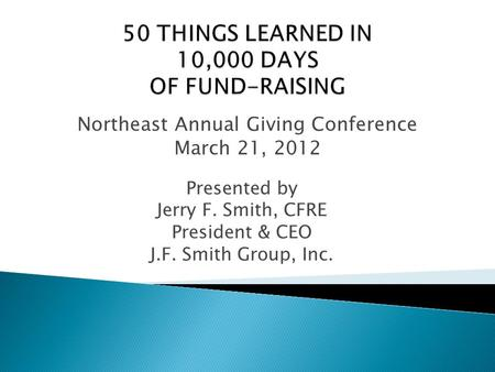 Presented by Jerry F. Smith, CFRE President & CEO J.F. Smith Group, Inc. Northeast Annual Giving Conference March 21, 2012.