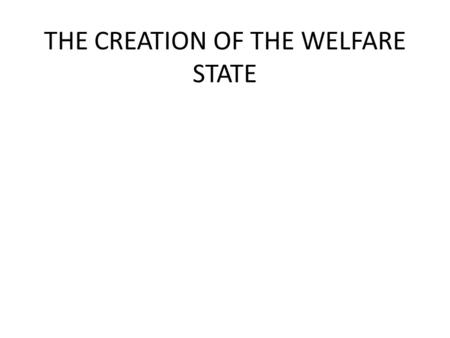 THE CREATION OF THE WELFARE STATE. Creating the Welfare State It is often believed that Labour created the welfare state from scratch or just implemented.