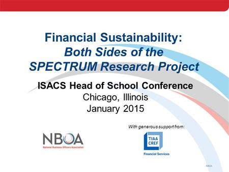 NBOA Financial Sustainability: Both Sides of the SPECTRUM Research Project ISACS Head of School Conference Chicago, Illinois January 2015 With generous.