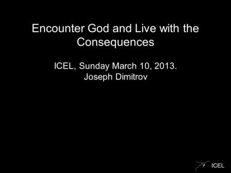 ICEL Encounter God and Live with the Consequences ICEL, Sunday March 10, 2013. Joseph Dimitrov.