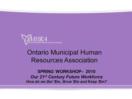 Ontario Municipal Human Resources Association SPRING WORKSHOP– 2010 Our 21 st Century Future Workforce How do we Get 'Em, Grow 'Em and Keep 'Em?