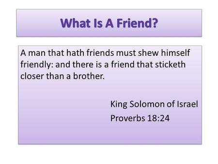 A man that hath friends must shew himself friendly: and there is a friend that sticketh closer than a brother. King Solomon of Israel Proverbs 18:24 A.