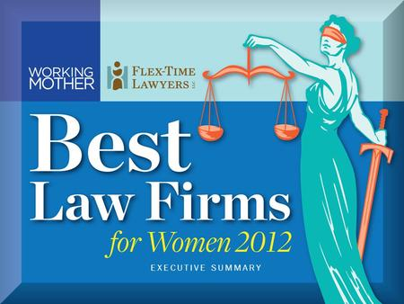© Copyright 2012, Working Mother Media & Flex-Time Lawyers LLC.® All rights reserved. EXECUTIVE SUMMARY.