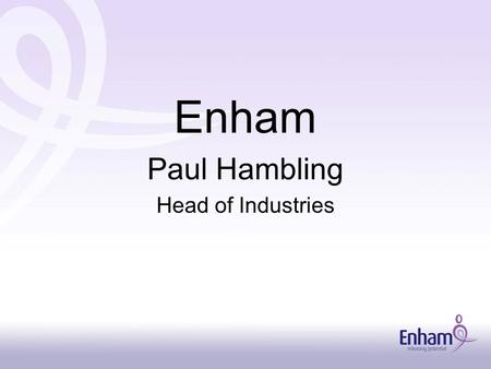 Enham Paul Hambling Head of Industries. For 90 years Enham has worked to improve equality of opportunity, Access to employment, independence, and quality.