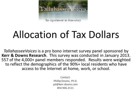 Allocation of Tax Dollars TallahasseeVoices is a pro bono internet survey panel sponsored by Kerr & Downs Research. This survey was conducted in January.