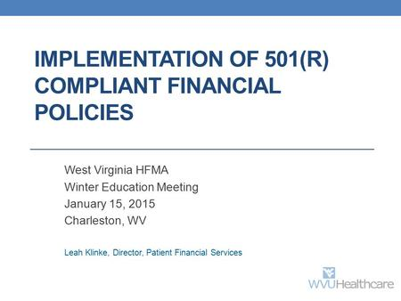 IMPLEMENTATION OF 501(R) COMPLIANT FINANCIAL POLICIES West Virginia HFMA Winter Education Meeting January 15, 2015 Charleston, WV Leah Klinke, Director,