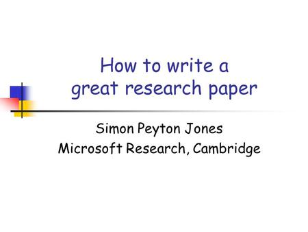 How to write a great research paper Simon Peyton Jones Microsoft Research, Cambridge.