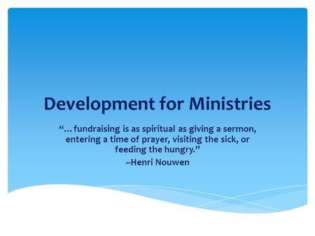 "Development for Ministries ""…fundraising is as spiritual as giving a sermon, entering a time of prayer, visiting the sick, or feeding the hungry."" ~Henri."