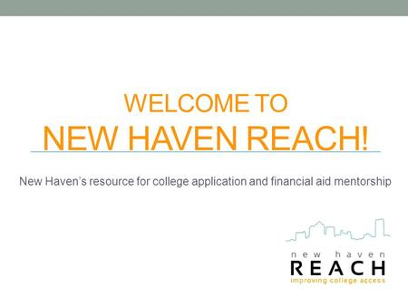 WELCOME TO NEW HAVEN REACH! New Haven's resource for college application and financial aid mentorship.