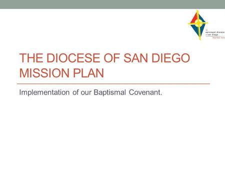 THE DIOCESE OF SAN DIEGO MISSION PLAN Implementation of our Baptismal Covenant.