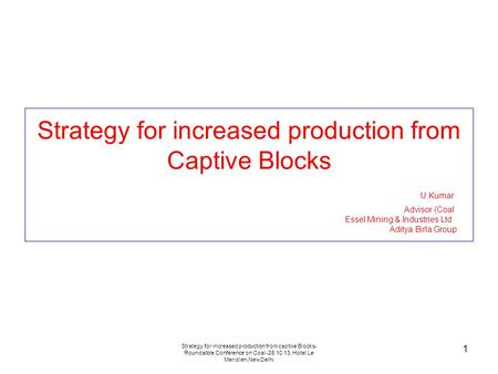 Strategy for increased production from captive Blocks- Roundatble Conference on Coal -28.10.13, Hotel Le Meridien,New Delhi 1 Strategy for increased production.