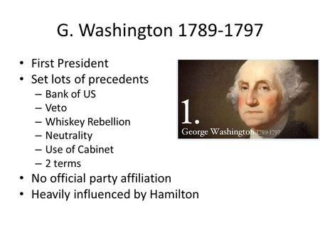 G. Washington 1789-1797 First President Set lots of precedents – Bank of US – Veto – Whiskey Rebellion – Neutrality – Use of Cabinet – 2 terms No official.