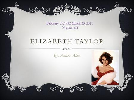 ELIZABETH TAYLOR By: Amber Allen February 27,1932-March 23, 2011 79 years old.